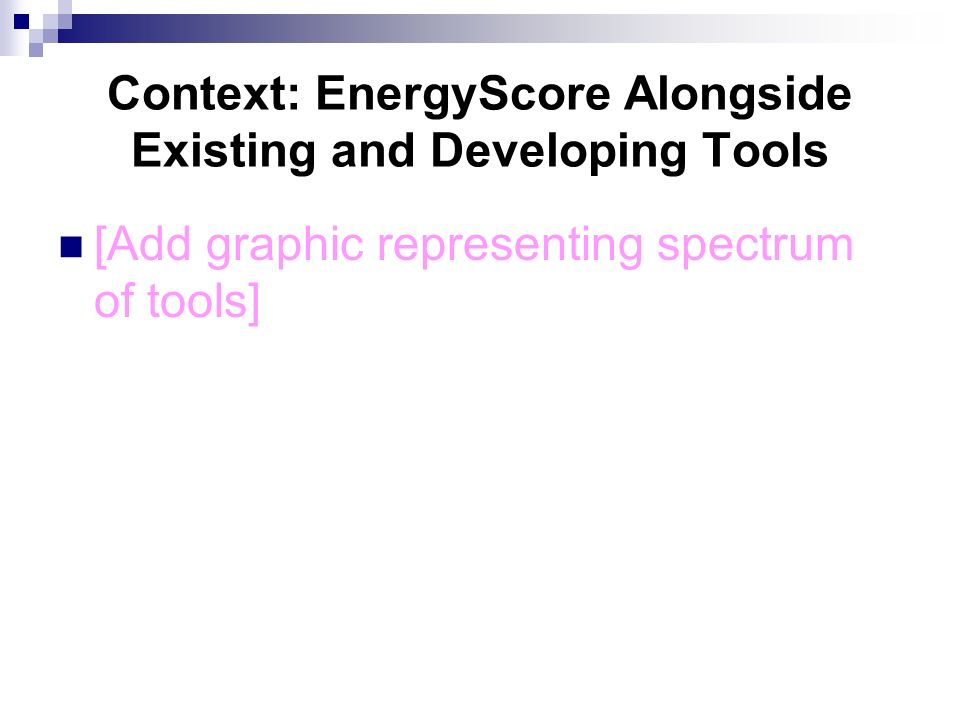 Context: EnergyScore Alongside Existing and Developing Tools [Add graphic representing spectrum of tools]