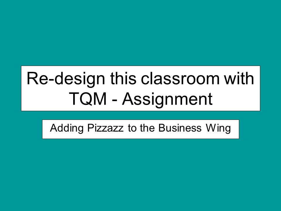 Re-design this classroom with TQM - Assignment Adding Pizzazz to the Business Wing