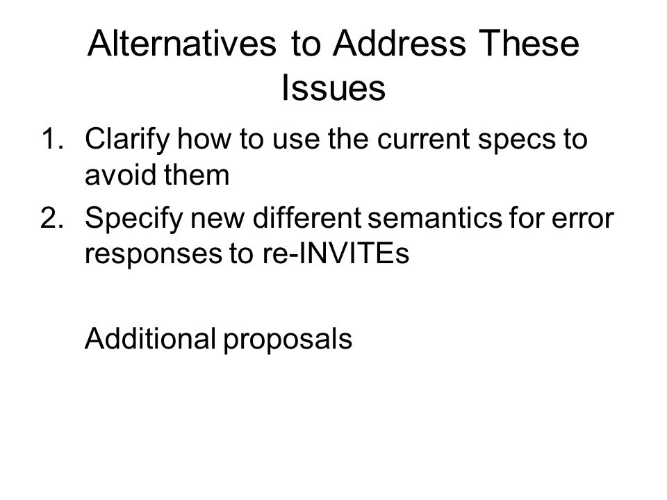 Alternatives to Address These Issues 1.Clarify how to use the current specs to avoid them 2.Specify new different semantics for error responses to re-INVITEs Additional proposals