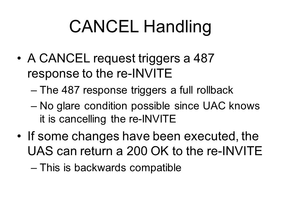 CANCEL Handling A CANCEL request triggers a 487 response to the re-INVITE –The 487 response triggers a full rollback –No glare condition possible since UAC knows it is cancelling the re-INVITE If some changes have been executed, the UAS can return a 200 OK to the re-INVITE –This is backwards compatible