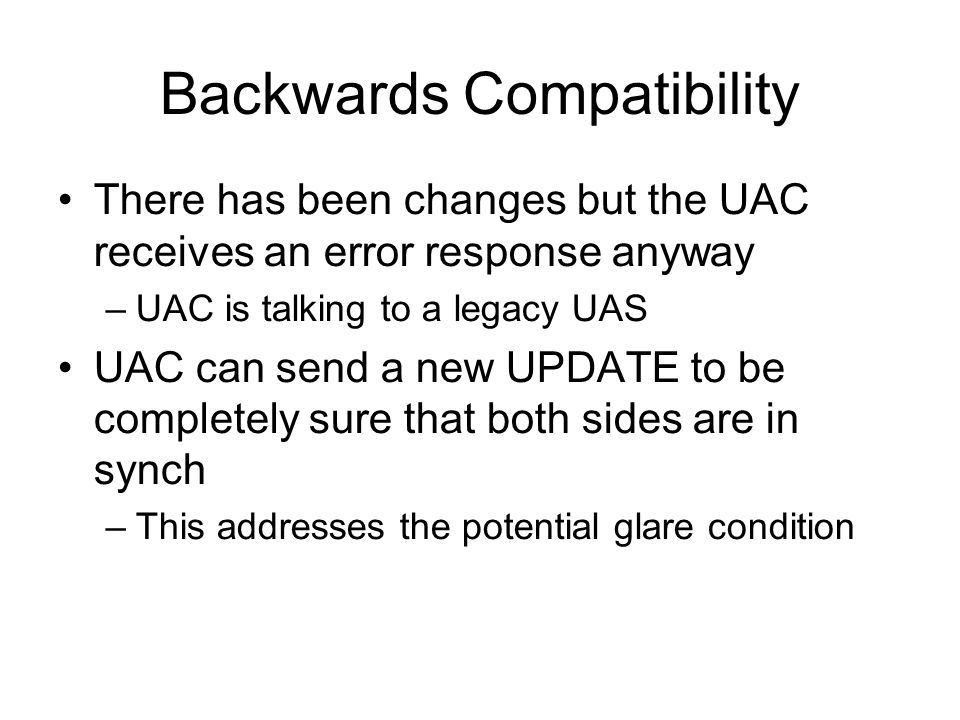 Backwards Compatibility There has been changes but the UAC receives an error response anyway –UAC is talking to a legacy UAS UAC can send a new UPDATE to be completely sure that both sides are in synch –This addresses the potential glare condition