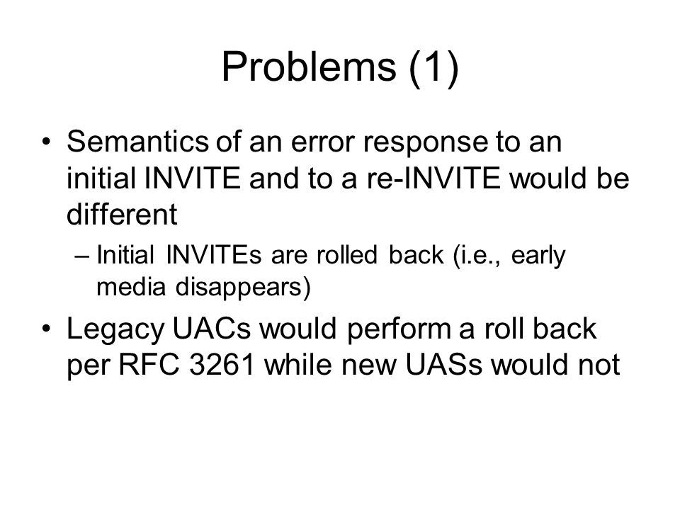 Problems (1) Semantics of an error response to an initial INVITE and to a re-INVITE would be different –Initial INVITEs are rolled back (i.e., early media disappears) Legacy UACs would perform a roll back per RFC 3261 while new UASs would not