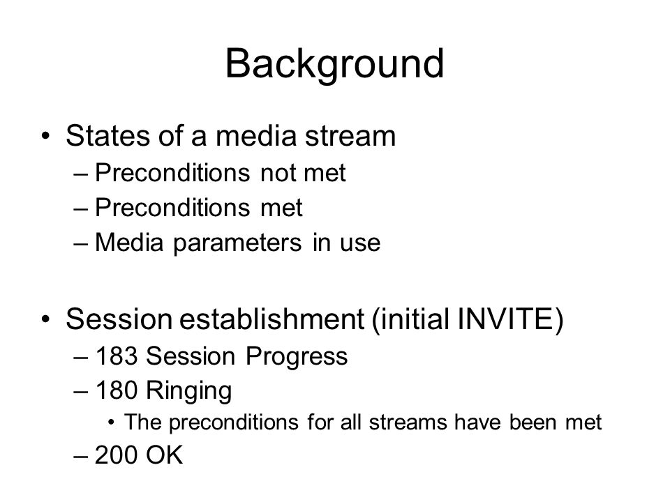 Background States of a media stream –Preconditions not met –Preconditions met –Media parameters in use Session establishment (initial INVITE) –183 Session Progress –180 Ringing The preconditions for all streams have been met –200 OK