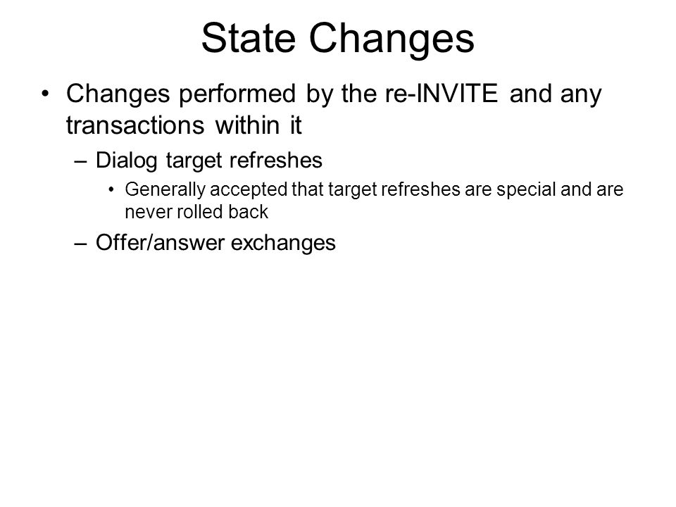 State Changes Changes performed by the re-INVITE and any transactions within it –Dialog target refreshes Generally accepted that target refreshes are special and are never rolled back –Offer/answer exchanges