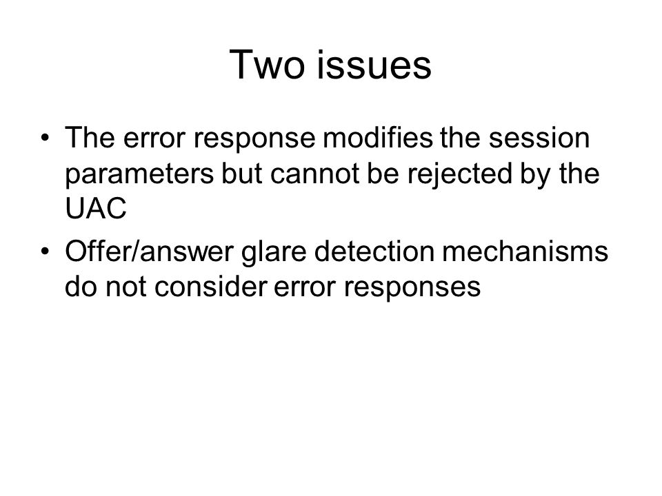 Two issues The error response modifies the session parameters but cannot be rejected by the UAC Offer/answer glare detection mechanisms do not consider error responses