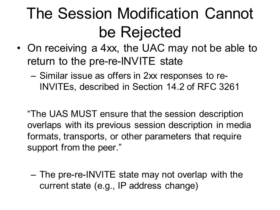The Session Modification Cannot be Rejected On receiving a 4xx, the UAC may not be able to return to the pre-re-INVITE state –Similar issue as offers in 2xx responses to re- INVITEs, described in Section 14.2 of RFC 3261 The UAS MUST ensure that the session description overlaps with its previous session description in media formats, transports, or other parameters that require support from the peer.