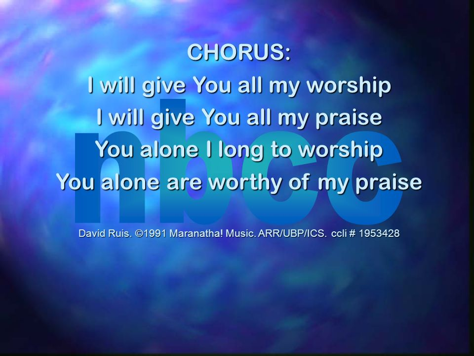 CHORUS: I will give You all my worship I will give You all my praise You alone I long to worship You alone are worthy of my praise David Ruis.