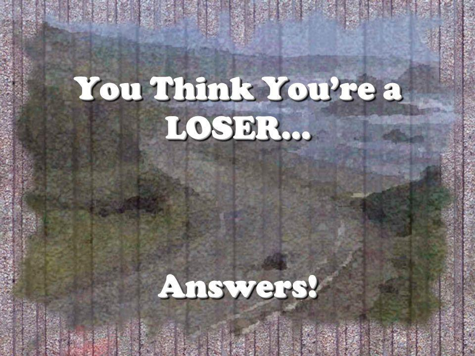 You Think Youre a LOSER… Answers!