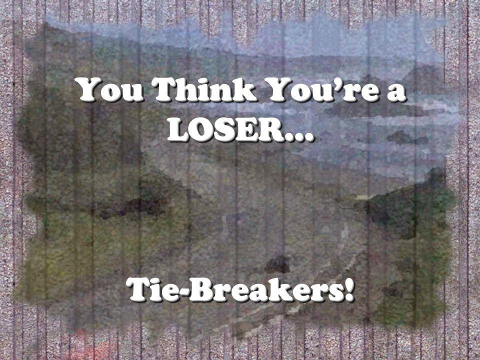 You Think Youre a LOSER… Tie-Breakers!
