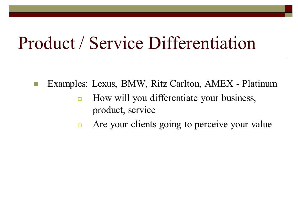 Product / Service Differentiation Examples: Lexus, BMW, Ritz Carlton, AMEX - Platinum How will you differentiate your business, product, service Are your clients going to perceive your value