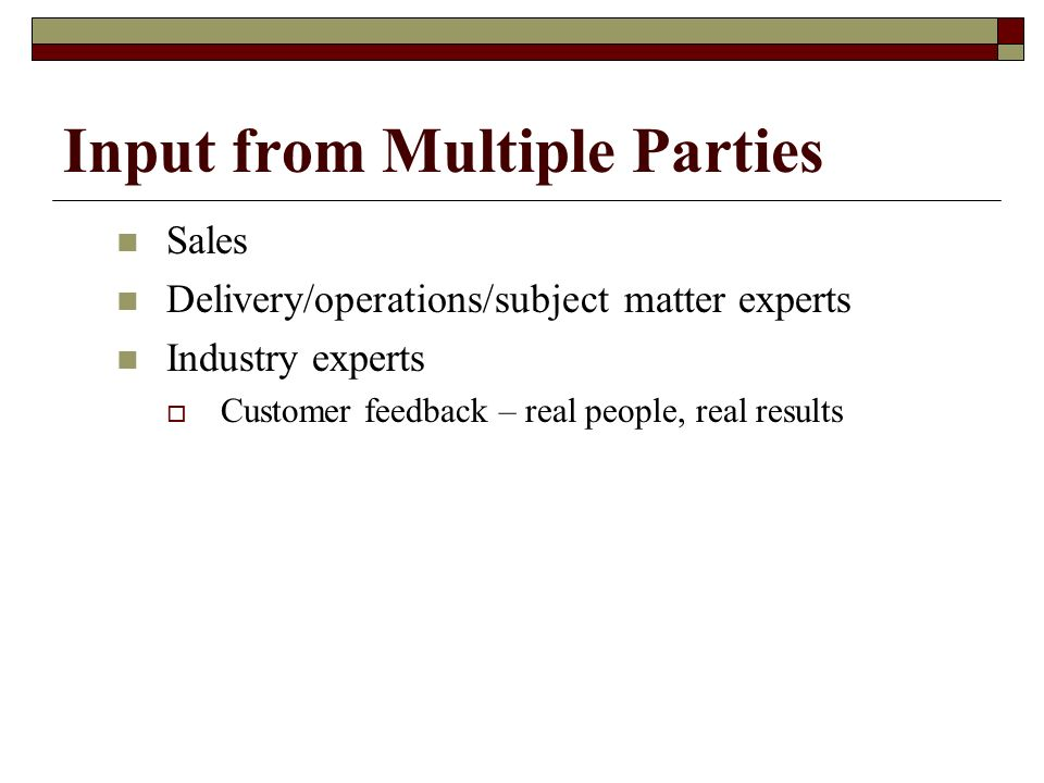 Input from Multiple Parties Sales Delivery/operations/subject matter experts Industry experts Customer feedback – real people, real results