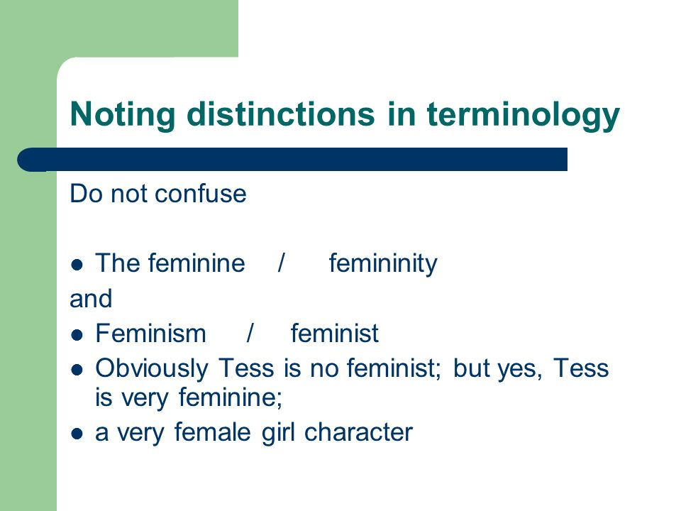 Noting distinctions in terminology Do not confuse The feminine / femininity and Feminism / feminist Obviously Tess is no feminist; but yes, Tess is very feminine; a very female girl character