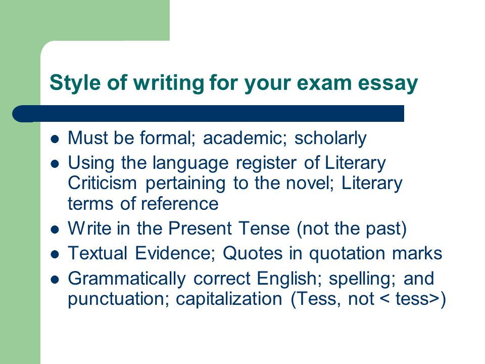 Style of writing for your exam essay Must be formal; academic; scholarly Using the language register of Literary Criticism pertaining to the novel; Literary terms of reference Write in the Present Tense (not the past) Textual Evidence; Quotes in quotation marks Grammatically correct English; spelling; and punctuation; capitalization (Tess, not )