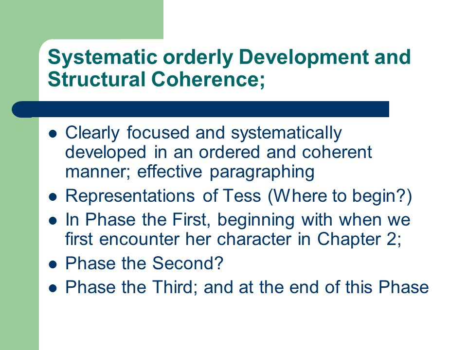 Systematic orderly Development and Structural Coherence; Clearly focused and systematically developed in an ordered and coherent manner; effective paragraphing Representations of Tess (Where to begin ) In Phase the First, beginning with when we first encounter her character in Chapter 2; Phase the Second.