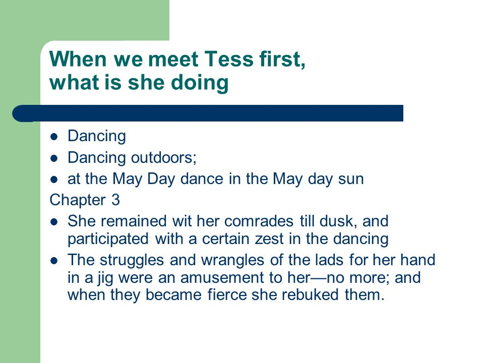 When we meet Tess first, what is she doing Dancing Dancing outdoors; at the May Day dance in the May day sun Chapter 3 She remained wit her comrades till dusk, and participated with a certain zest in the dancing The struggles and wrangles of the lads for her hand in a jig were an amusement to herno more; and when they became fierce she rebuked them.