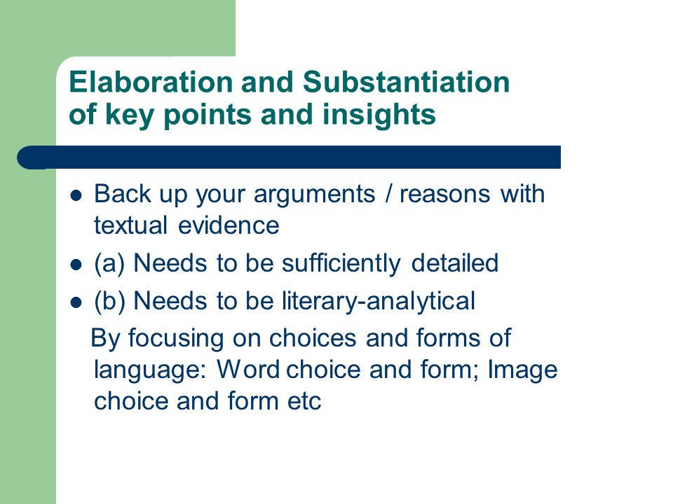 Elaboration and Substantiation of key points and insights Back up your arguments / reasons with textual evidence (a) Needs to be sufficiently detailed (b) Needs to be literary-analytical By focusing on choices and forms of language: Word choice and form; Image choice and form etc
