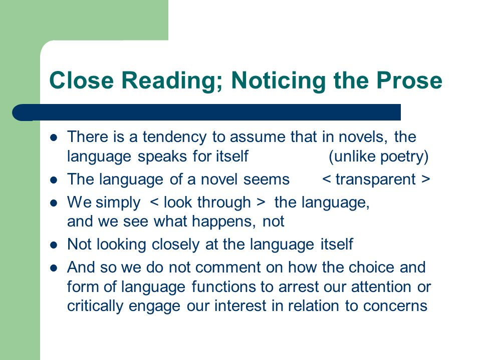 Close Reading; Noticing the Prose There is a tendency to assume that in novels, the language speaks for itself (unlike poetry) The language of a novel seems We simply the language, and we see what happens, not Not looking closely at the language itself And so we do not comment on how the choice and form of language functions to arrest our attention or critically engage our interest in relation to concerns