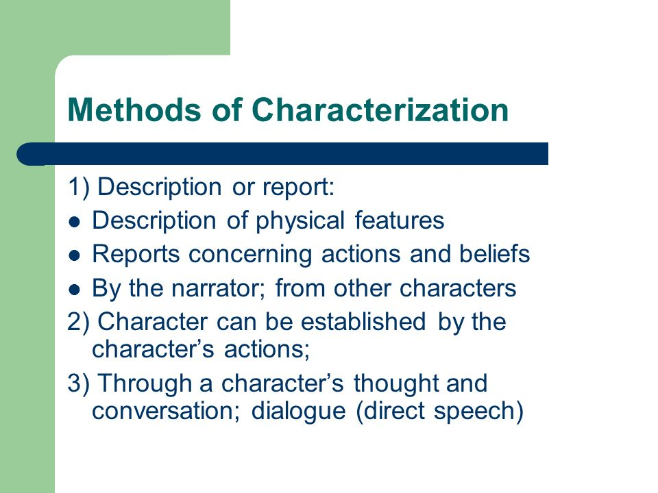 Methods of Characterization 1) Description or report: Description of physical features Reports concerning actions and beliefs By the narrator; from other characters 2) Character can be established by the characters actions; 3) Through a characters thought and conversation; dialogue (direct speech)