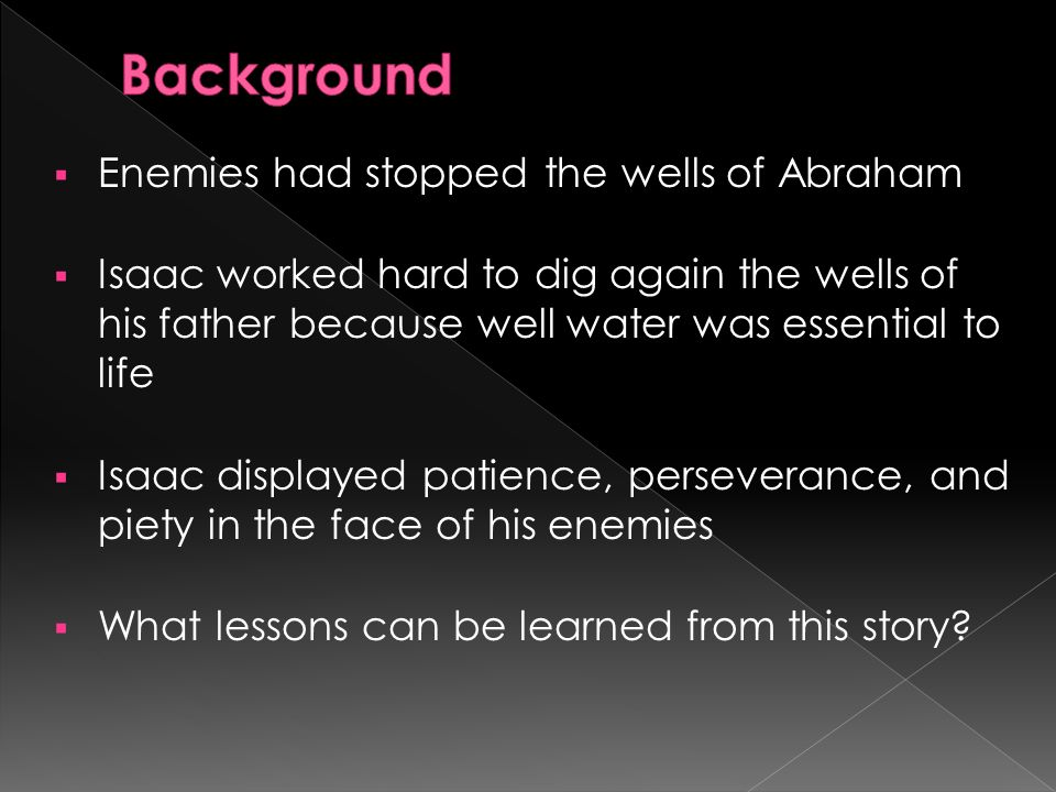 Enemies had stopped the wells of Abraham Isaac worked hard to dig again the wells of his father because well water was essential to life Isaac displayed patience, perseverance, and piety in the face of his enemies What lessons can be learned from this story