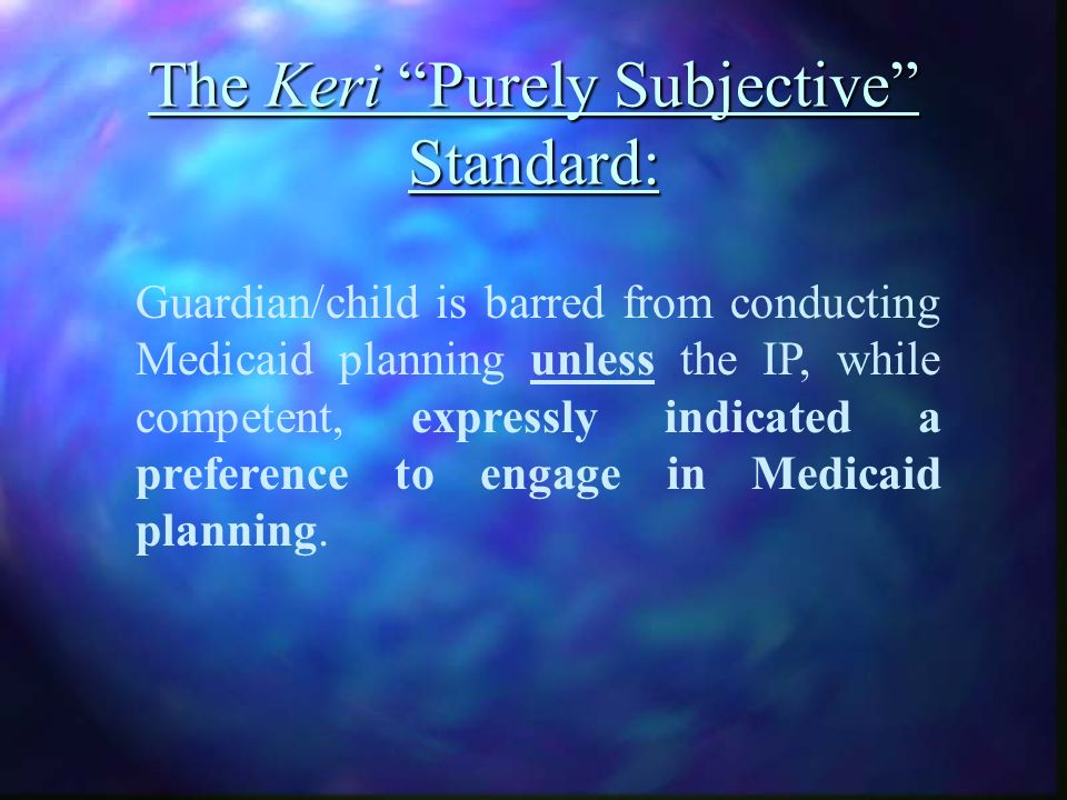 The Keri Purely Subjective Standard: Guardian/child is barred from conducting Medicaid planning unless the IP, while competent, expressly indicated a preference to engage in Medicaid planning.