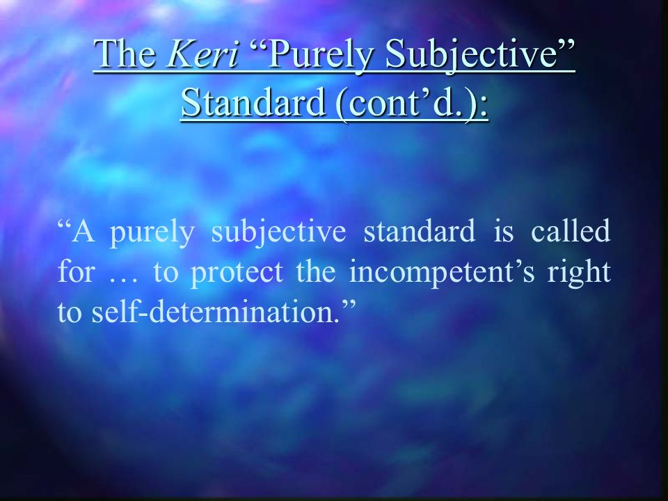 The Keri Purely Subjective Standard (contd.): A purely subjective standard is called for … to protect the incompetents right to self-determination.