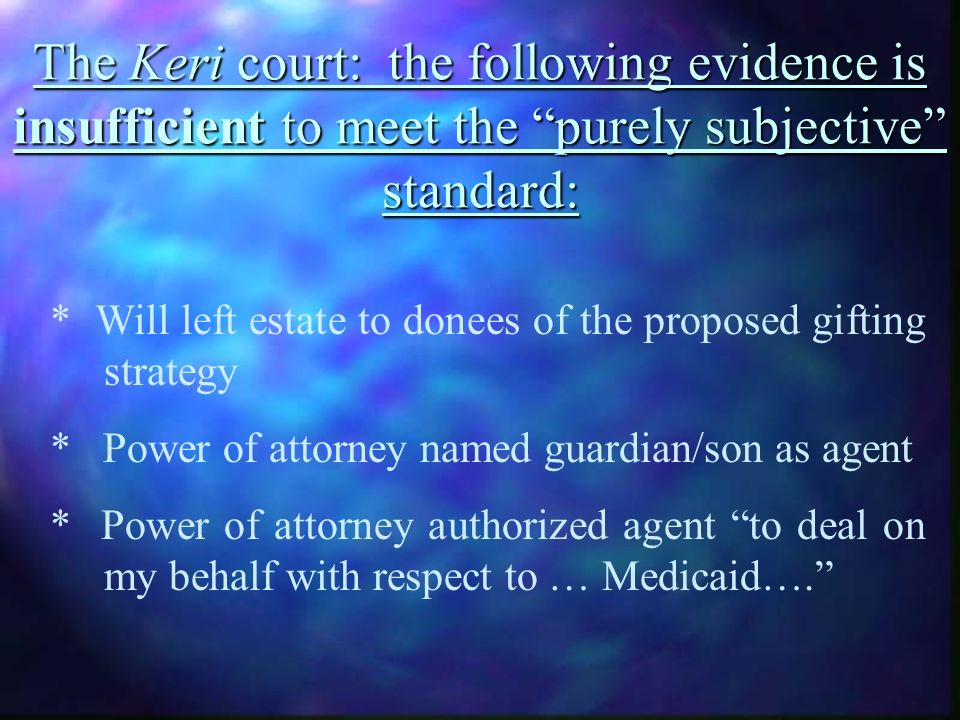The Keri court: the following evidence is insufficient to meet the purely subjective standard: * Will left estate to donees of the proposed gifting strategy * Power of attorney named guardian/son as agent * Power of attorney authorized agent to deal on my behalf with respect to … Medicaid….