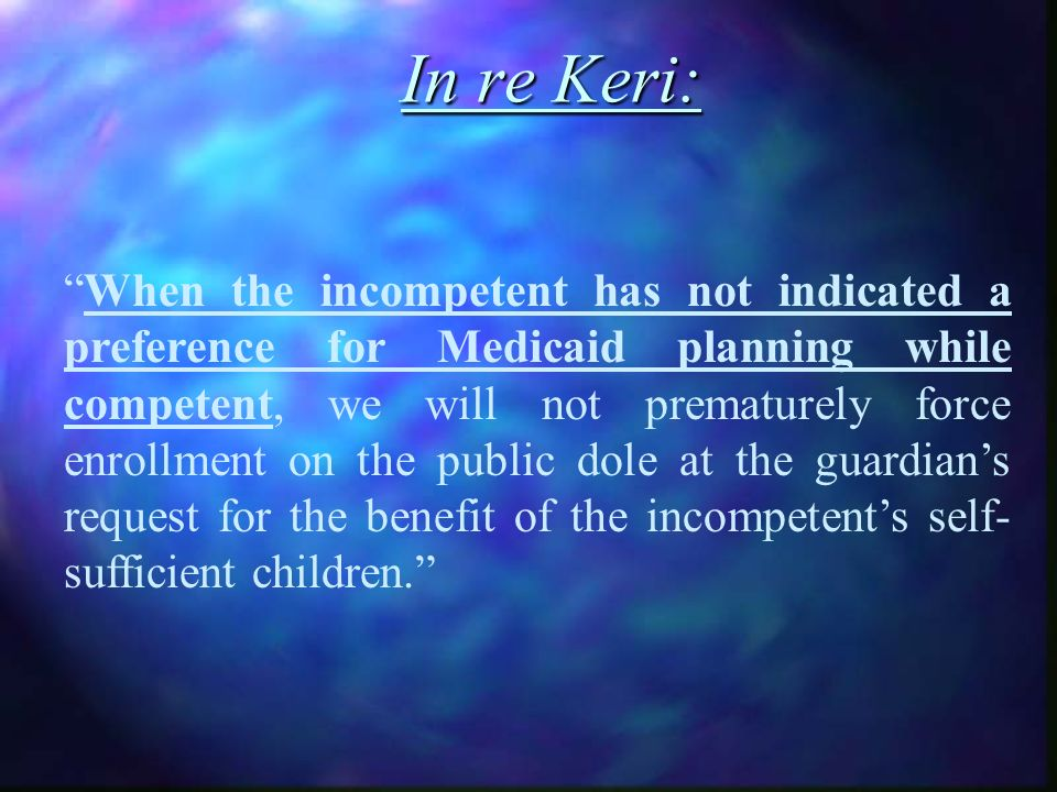 In re Keri: When the incompetent has not indicated a preference for Medicaid planning while competent, we will not prematurely force enrollment on the public dole at the guardians request for the benefit of the incompetents self- sufficient children.