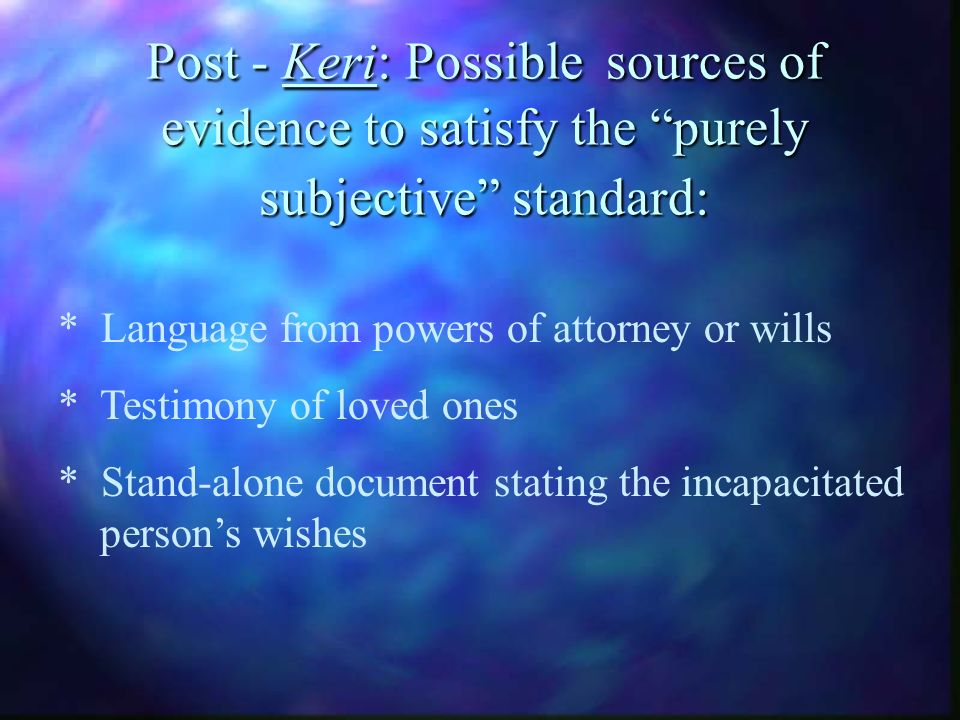 Post - Keri: Possible sources of evidence to satisfy the purely subjective standard: * Language from powers of attorney or wills * Testimony of loved ones * Stand-alone document stating the incapacitated persons wishes