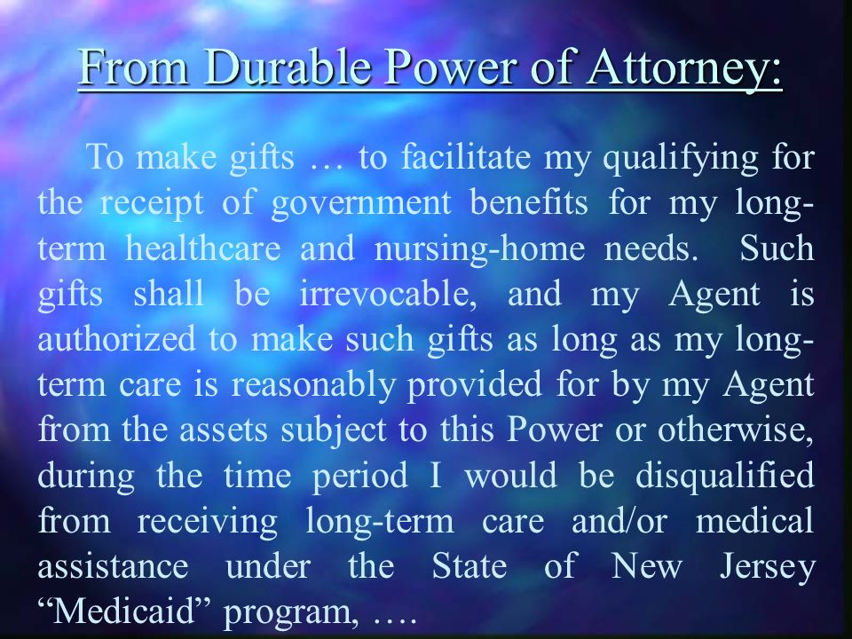 From Durable Power of Attorney: To make gifts … to facilitate my qualifying for the receipt of government benefits for my long- term healthcare and nursing-home needs.