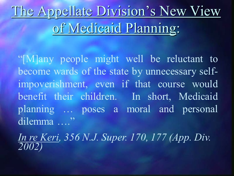 The Appellate Divisions New View of Medicaid Planning: [M]any people might well be reluctant to become wards of the state by unnecessary self- impoverishment, even if that course would benefit their children.