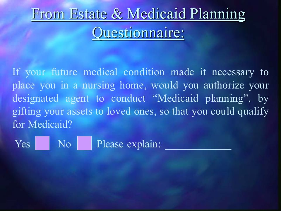 From Estate & Medicaid Planning Questionnaire: If your future medical condition made it necessary to place you in a nursing home, would you authorize your designated agent to conduct Medicaid planning, by gifting your assets to loved ones, so that you could qualify for Medicaid.