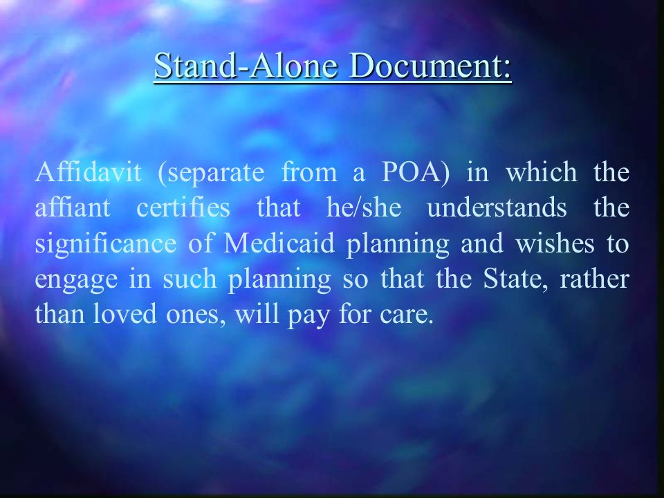 Stand-Alone Document: Affidavit (separate from a POA) in which the affiant certifies that he/she understands the significance of Medicaid planning and wishes to engage in such planning so that the State, rather than loved ones, will pay for care.