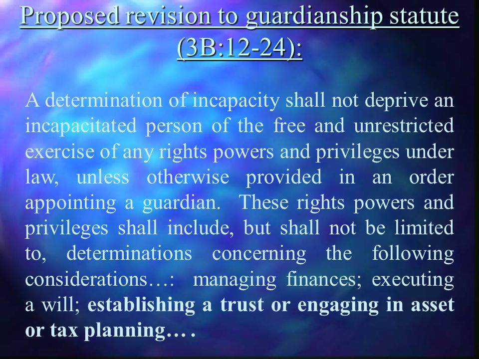 Proposed revision to guardianship statute (3B:12-24): A determination of incapacity shall not deprive an incapacitated person of the free and unrestricted exercise of any rights powers and privileges under law, unless otherwise provided in an order appointing a guardian.