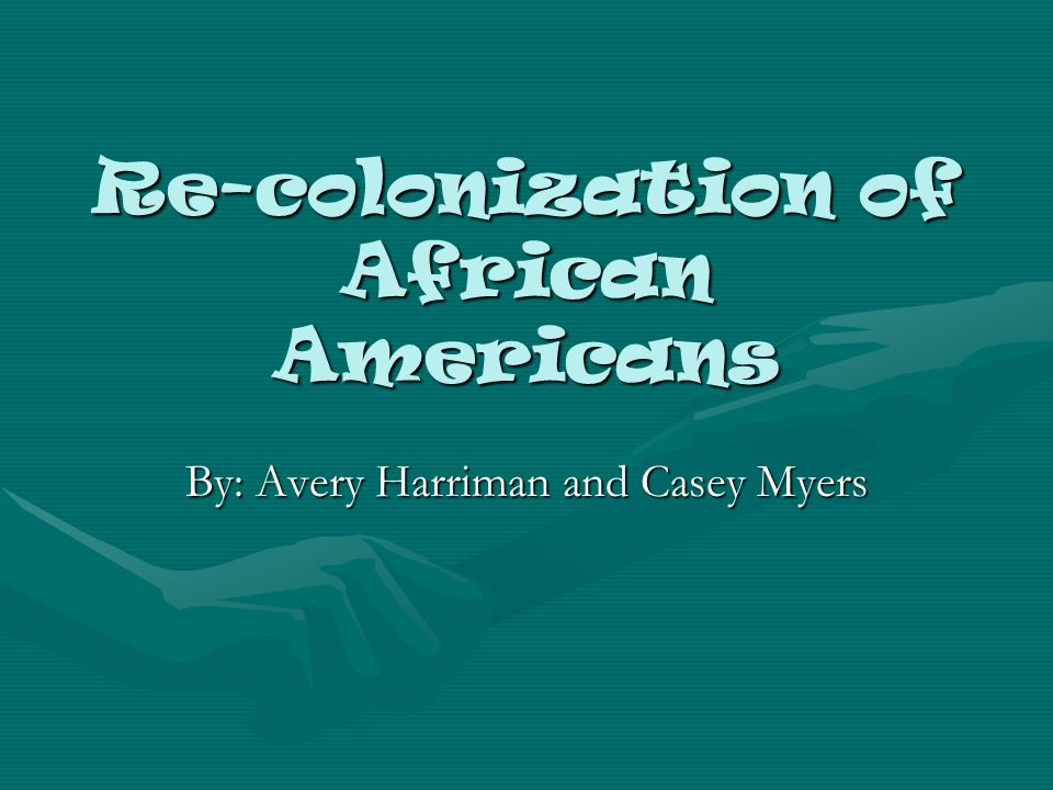 Re-colonization of African Americans By: Avery Harriman and Casey Myers