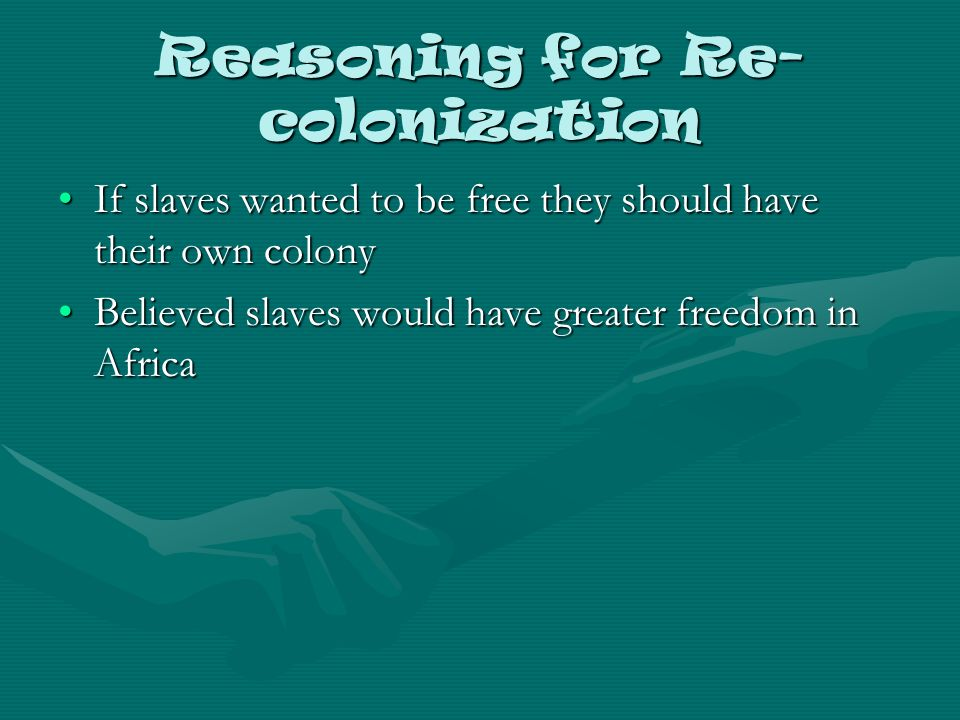 Reasoning for Re- colonization If slaves wanted to be free they should have their own colonyIf slaves wanted to be free they should have their own colony Believed slaves would have greater freedom in AfricaBelieved slaves would have greater freedom in Africa