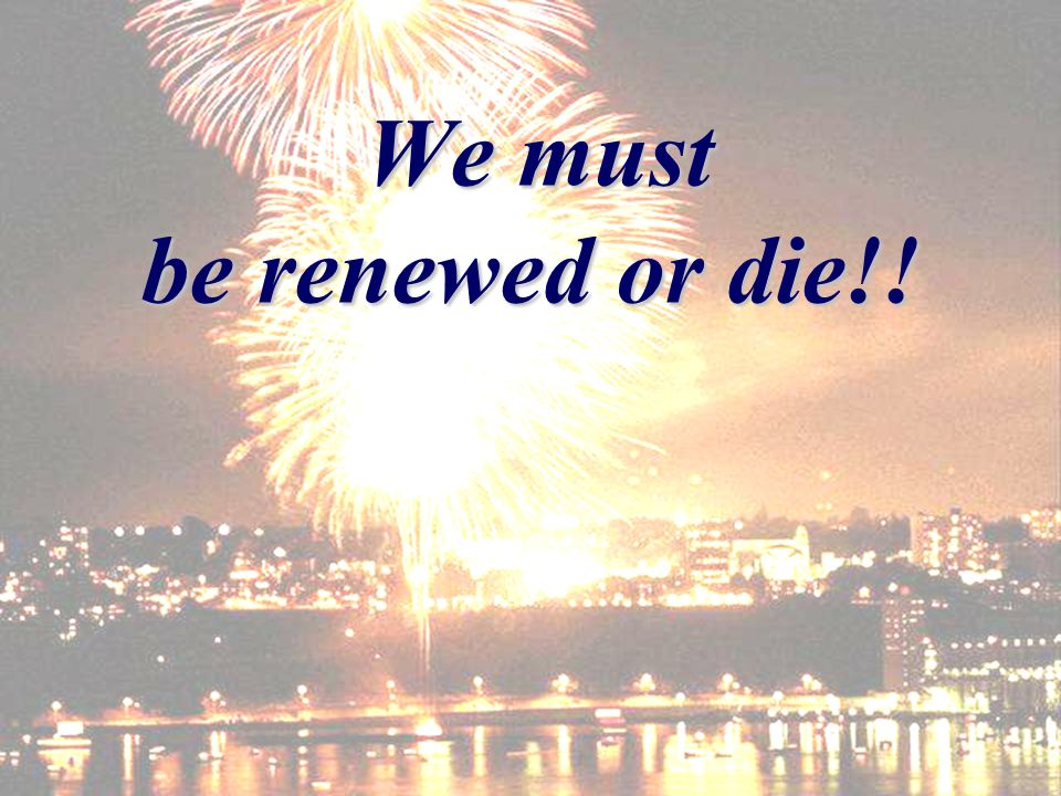 We must be renewed or die!! We must be renewed or die!!