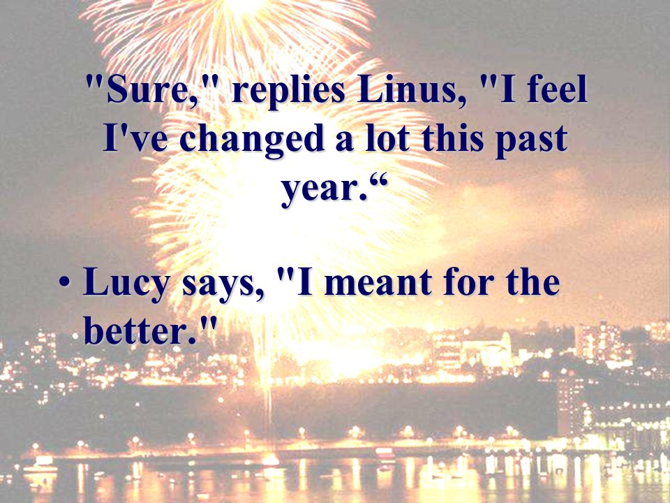 Sure, replies Linus, I feel I ve changed a lot this past year.