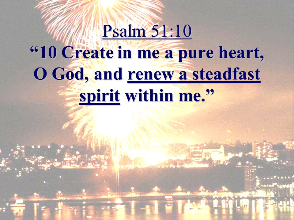 Psalm 51:10 10 Create in me a pure heart, O God, and renew a steadfast spirit within me.