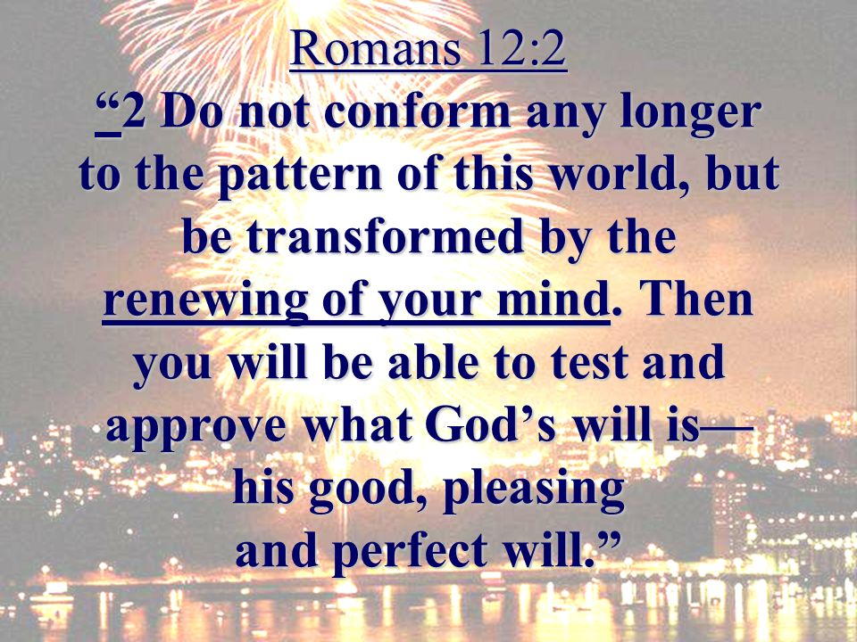 Romans 12:22 Do not conform any longer to the pattern of this world, but be transformed by the renewing of your mind.