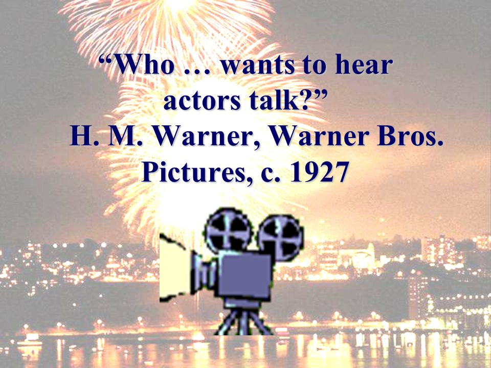 Who … wants to hear actors talk H. M. Warner, Warner Bros. Pictures, c. 1927
