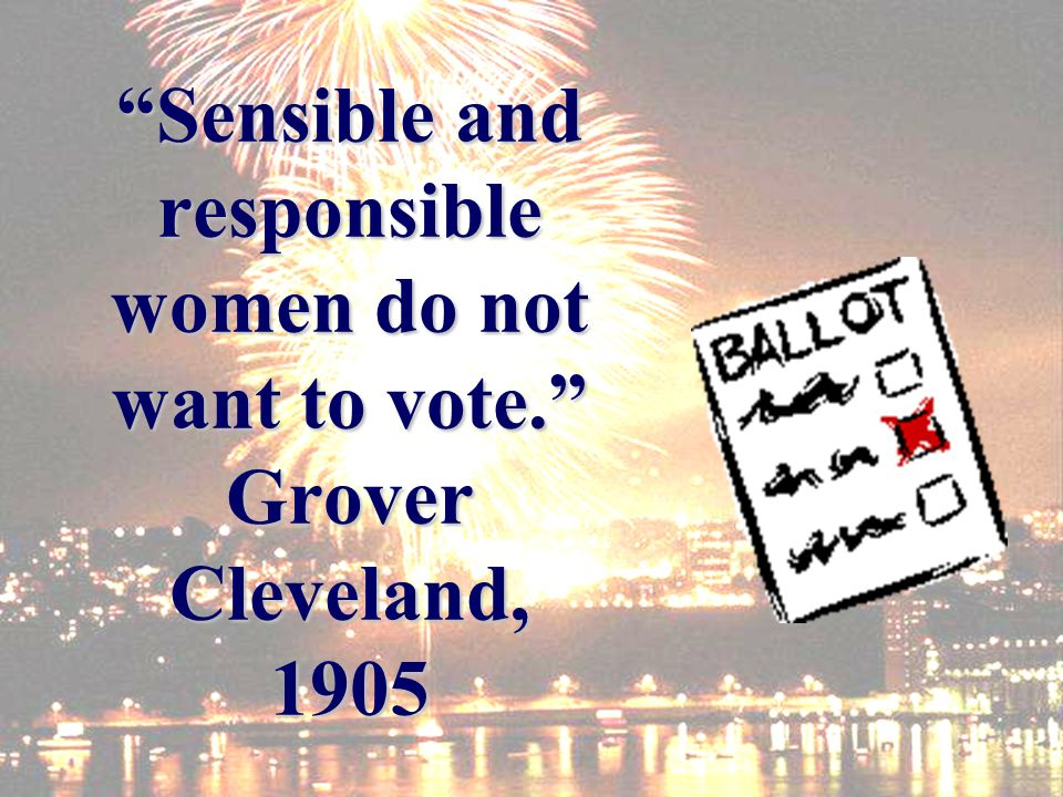 Sensible and responsible women do not want to vote. Grover Cleveland, 1905