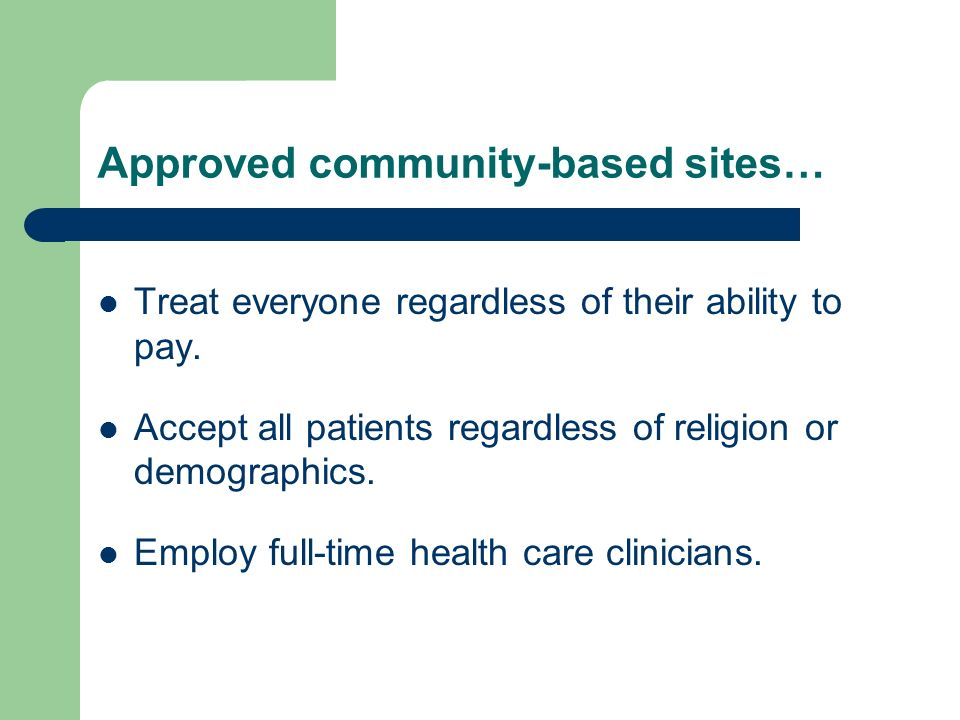 Approved community-based sites… Treat everyone regardless of their ability to pay.