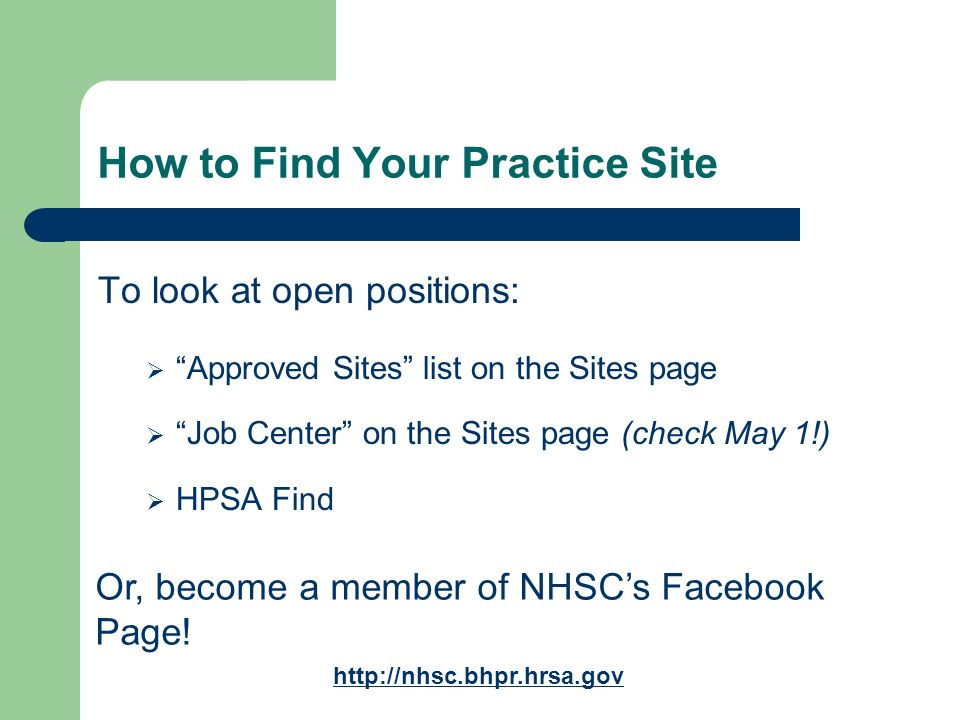 How to Find Your Practice Site To look at open positions: Approved Sites list on the Sites page Job Center on the Sites page (check May 1!) HPSA Find Or, become a member of NHSCs Facebook Page.