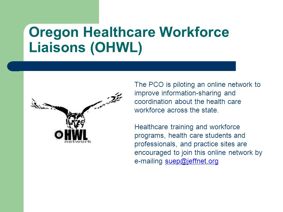 Oregon Healthcare Workforce Liaisons (OHWL) The PCO is piloting an online network to improve information-sharing and coordination about the health care workforce across the state.