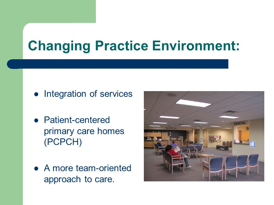 Changing Practice Environment: Integration of services Patient-centered primary care homes (PCPCH) A more team-oriented approach to care.