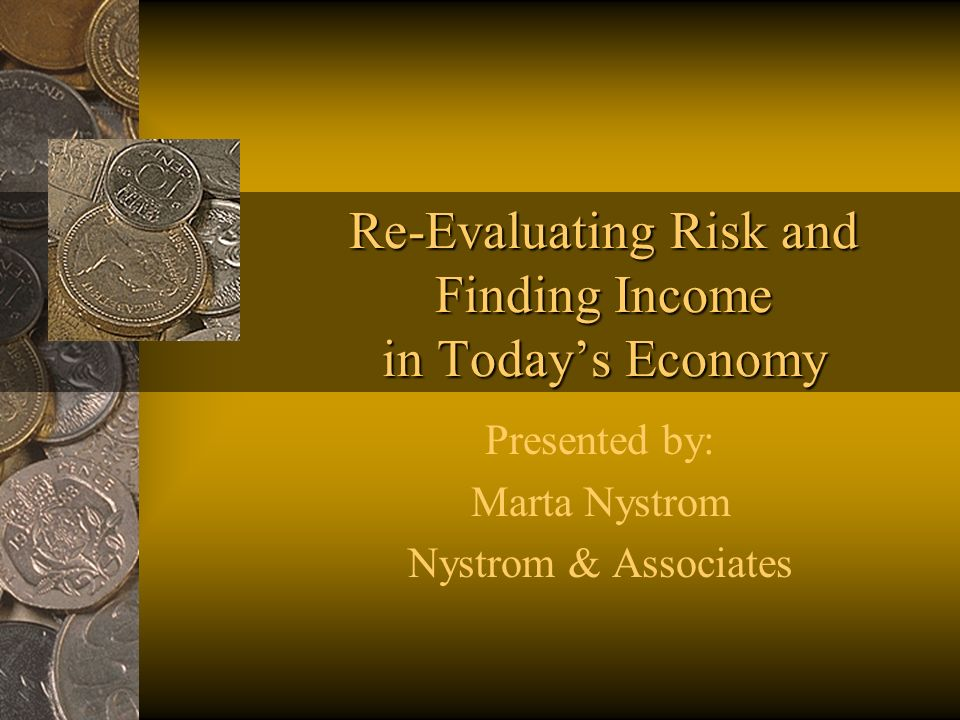 Re-Evaluating Risk and Finding Income in Todays Economy Presented by: Marta Nystrom Nystrom & Associates