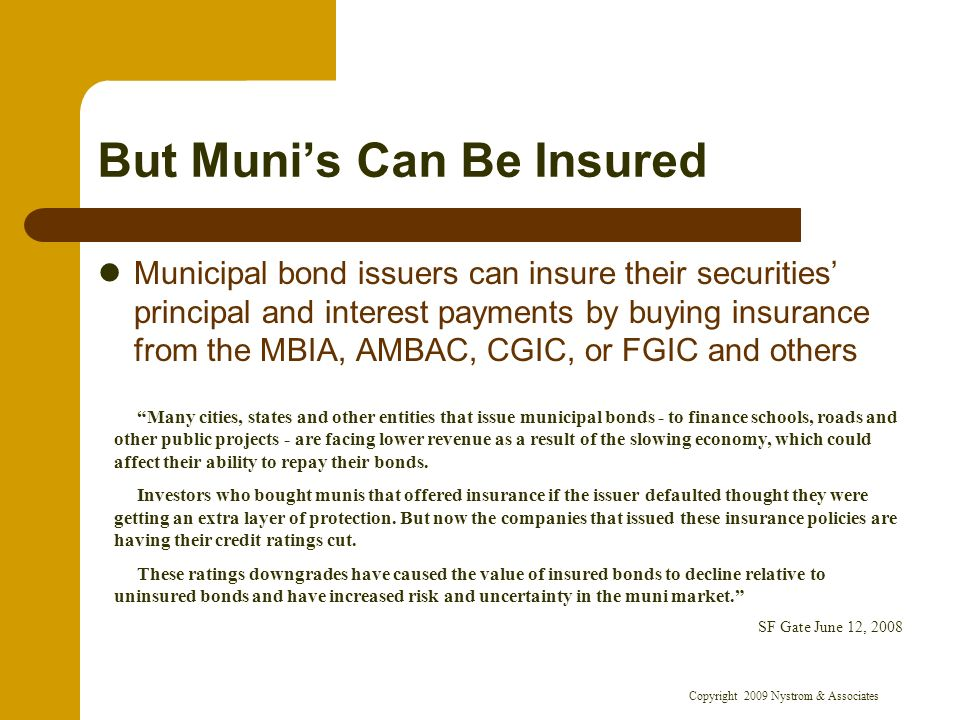 Copyright 2009 Nystrom & Associates But Munis Can Be Insured Municipal bond issuers can insure their securities principal and interest payments by buying insurance from the MBIA, AMBAC, CGIC, or FGIC and others Many cities, states and other entities that issue municipal bonds - to finance schools, roads and other public projects - are facing lower revenue as a result of the slowing economy, which could affect their ability to repay their bonds.