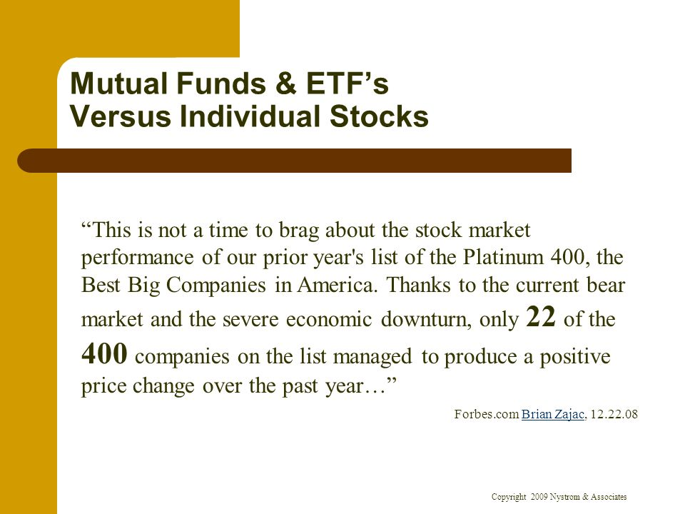 Copyright 2009 Nystrom & Associates Mutual Funds & ETFs Versus Individual Stocks This is not a time to brag about the stock market performance of our prior year s list of the Platinum 400, the Best Big Companies in America.