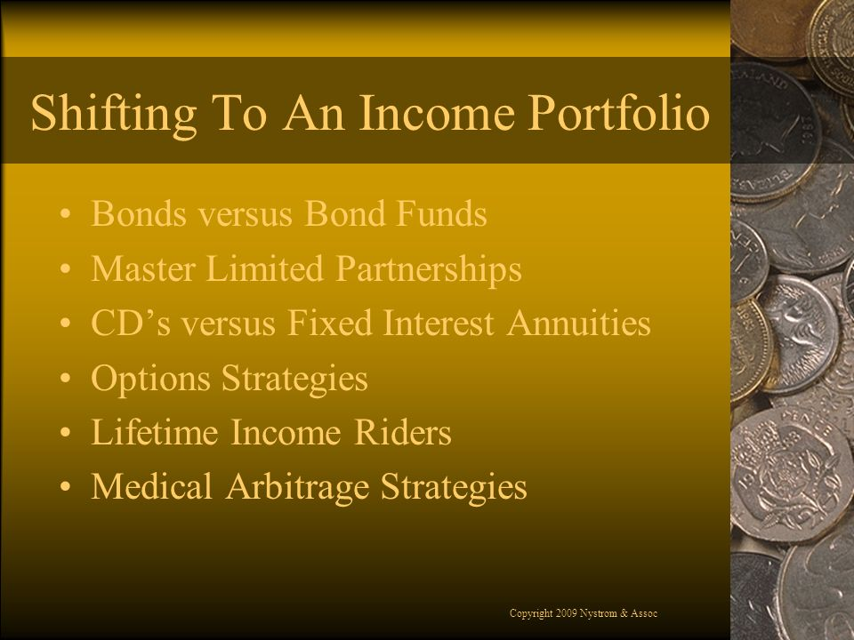 Copyright 2009 Nystrom & Assoc Shifting To An Income Portfolio Bonds versus Bond Funds Master Limited Partnerships CDs versus Fixed Interest Annuities Options Strategies Lifetime Income Riders Medical Arbitrage Strategies
