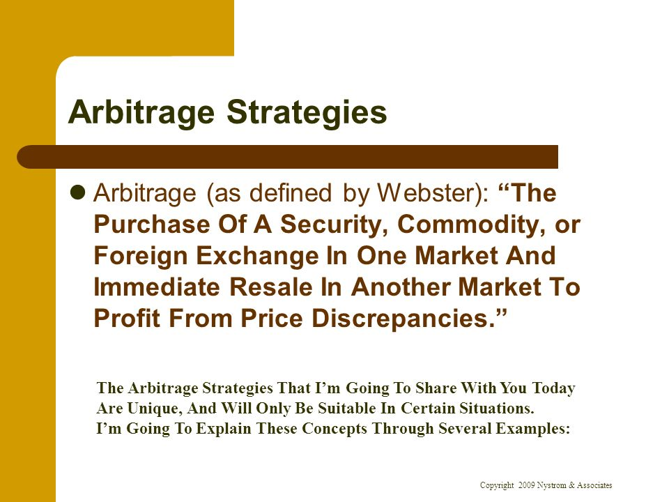 Copyright 2009 Nystrom & Associates Arbitrage Strategies Arbitrage (as defined by Webster): The Purchase Of A Security, Commodity, or Foreign Exchange In One Market And Immediate Resale In Another Market To Profit From Price Discrepancies.